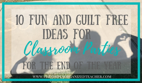 Classroom Parties don't have to be full of food and preservatives- this list is 10 fun and guilt free ways to celebrate the end of the year with your students!