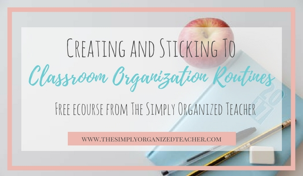 Free ecourse on creating and sticking to classroom organization routines